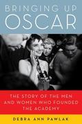 Bringing Up Oscar: The Story of the Men and Women Who Founded the Academy