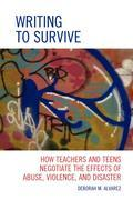 Writing to Survive: How Teachers and Teens Negotiate the Effects of Abuse, Violence, and Disaster