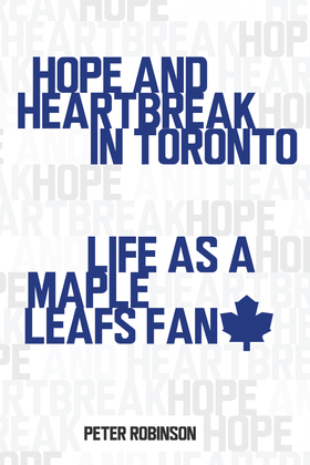 Hope and Heartbreak in Toronto: Life as a Maple Leafs Fan