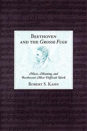 Beethoven and the Grosse Fuge: Music, Meaning, and Beethoven's Most Difficult Work