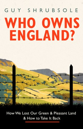 Who Owns England?: How We Lost Our Green and Pleasant Land, and How to Take It Back