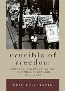 Crucible of Freedom: Workers' Democracy in the Industrial Heartland, 1914 1960