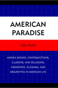 American Paradise: Hidden Ironies, Contradictions, Illusions, and Delusions, Paradoxes, Dilemmas, and Absurdities in American Life