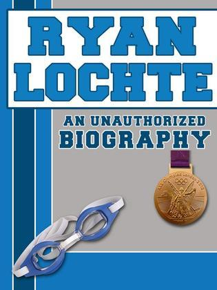 Ryan Lochte: An Unauthorized Biography
