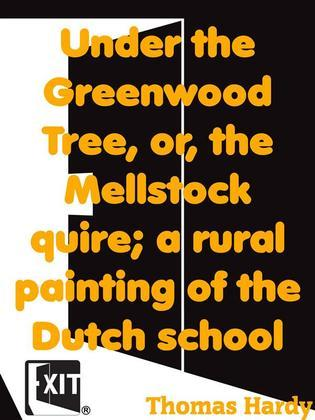 Under the Greenwood Tree, or, the Mellstock quire; a rural painting of the Dutch school