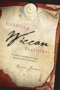 Crafting Wiccan Traditions: Creating a Foundation for Your Spiritual Beliefs &amp; Practices