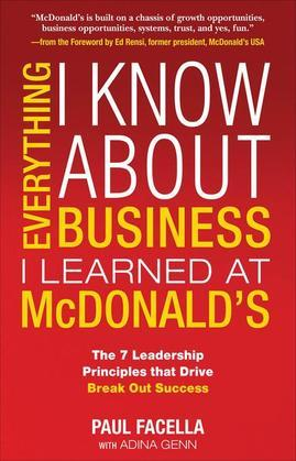 Everything I Know About Business I Learned at McDonald's: The 7 Leadership Principles that Drive Break Out Success
