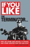 If You Like the Terminator...: Here Are Over 200 Movies, TV Shows, and Other Oddities That You Will Love