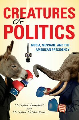 Creatures of Politics: Media, Message, and the American Presidency