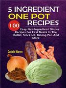 5 Ingredient One Pot Recipes: 100 Easy Five-Ingredient Dinner Recipes For Fast Meals In The Skillet, Stockpot, Baking Pan And More