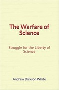 The Warfare of Science: Struggle for the Liberty of Science