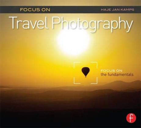 Focus on Travel Photography: Focus on the Fundamentals (Focus on Series)
