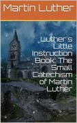 Luther's Little Instruction Book: The Small Catechism of Martin Luther