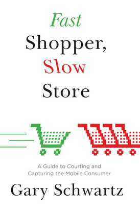 Fast Shopper, Slow Store: A Guide to Courting and Capturing the Mobile Consumer