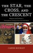 The Star, the Cross, and the Crescent: Religions and Conflicts in Francophone Literature from the Arab World