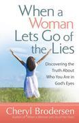When a Woman Lets Go of the Lies: Discovering the Truth About Who You Are in God's Eyes