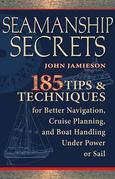 Seamanship Secrets : 185 Tips & Techniques for Better Navigation, Cruise Planning, and Boat Handling Under Power or Sail