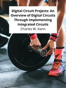 Digital Circuit Projects: An Overview of Digital Circuits Through Implementing Integrated Circuits