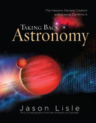 Taking Back Astronomy: The Heavens Declare Creation and Science Confirms It