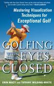 Golfing with Your Eyes Closed : Mastering Visualization Techniques for Exceptional Golf
