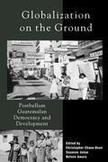 Globalization on the Ground: Postbellum Guatemalan Democracy and Development