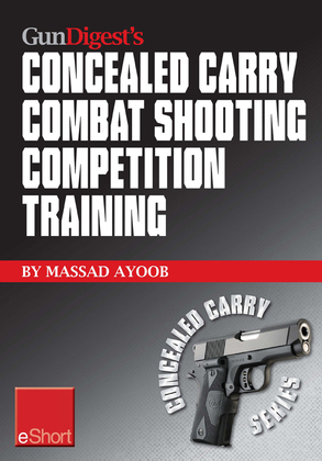 Gun Digest's Combat Shooting Competition Training Concealed Carry eShort: Improve your combat shooting ability with pistol shooting competitions & adv