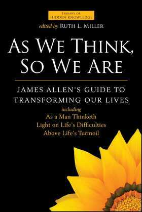 As We Think, So We Are: James Allen's Guide to Transforming Our Lives