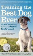 Training the Best Dog Ever: A 5-Week Program Using the Power of Positive Reinforcement