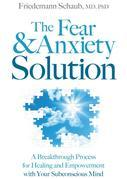 The Fear and Anxiety Solution: A Breakthrough Process for Healing and Empowerment with Your Subconscious Mind