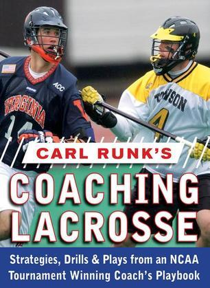 Carl Runk's Coaching Lacrosse: Strategies, Drills, & Plays from an NCAA Tournament Winning Coach's Playbook