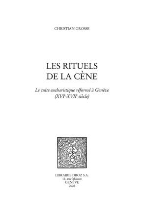 Les Rituels de la cène : le culte eucharistique réformé à Genève (XVIe - XVIIe siècles)
