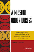 A Mission under Duress: The Nanjing Massacre and Post-Massacre Social Conditions Documented by American Diplomats