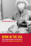 Born in the USA: How a Broken Maternity System Must Be Fixed to Put Women and Children First