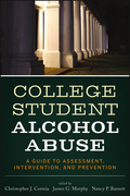 College Student Alcohol Abuse: A Guide to Assessment, Intervention, and Prevention: A Guide to Assessment, Intervention, and Prevention