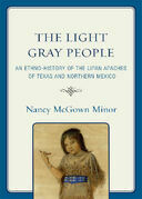 The Light Gray People: An Ethno-History of the Lipan Apaches of Texas and Northern Mexico