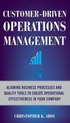 Customer-Driven Operations Management: Aligning Business Processes and Quality Tools to Create Operational Effectiveness in Your Company