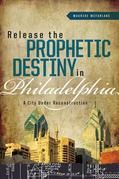 Release the Prophetic Destiny in Philadelphia: A City Under Reconstruction