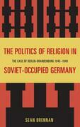 The Politics of Religion in Soviet-Occupied Germany: The Case of Berlin-Brandenburg 1945-1949