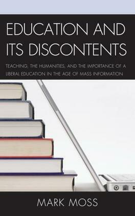 Education and Its Discontents: Teaching, the Humanities, and the Importance of a Liberal Education in the Age of Mass Information