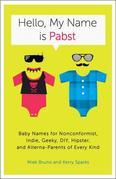 Hello, My Name Is Pabst: Baby Names for Nonconformist, Indie, Geeky, DIY, Hipster, and Alterna-Parents of Every Kind