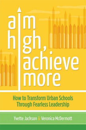 Aim High, Achieve More: How to Transform Urban Schools Through Fearless Leadership