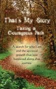 "That's My Story : Book 1 : Taking a Courageous Path... ""A Search for who I am and the spiritual growth that just happened along that journey."""