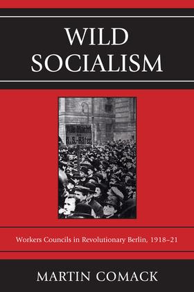 Wild Socialism: Workers Councils in Revolutionary Berlin, 1918-21