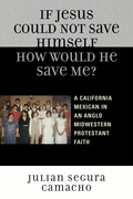 If Jesus Could Not Save Himself, How Would He Save Me?: A California Mexican in an Anglo Midwestern Protestant Faith