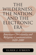 The Wilderness, the Nation, and the Electronic Era: American Christianity and Religious Communication, 1620-2000: An Annotated Bibliography