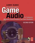 The Complete Guide to Game Audio: For Composers, Musicians, Sound Designers, Game Developers