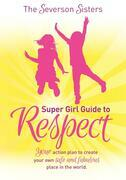 The Severson Sisters Super Girl Guide to RESPECT: Your Action Plan to Create Your Own Safe and Fabulous Place in the World