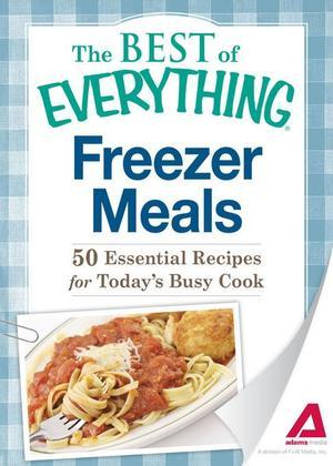 Freezer Meals: 50 Essential Recipes for Today's Busy Cook