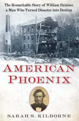 American Phoenix: The Remarkable Story of William Skinner, A Man Who Turned Disaster Into Destiny