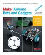 Make: Arduino Bots and Gadgets: Six Embedded Projects with Open Source Hardware and Software